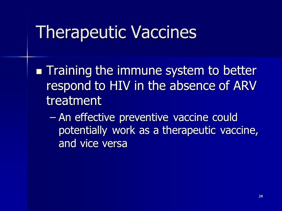 24 Therapeutic Vaccines Training the immune system to better respond to HIV in the absence of ARV treatment Training the immune system to better respond to HIV in the absence of ARV treatment –An effective preventive vaccine could potentially work as a therapeutic vaccine, and vice versa