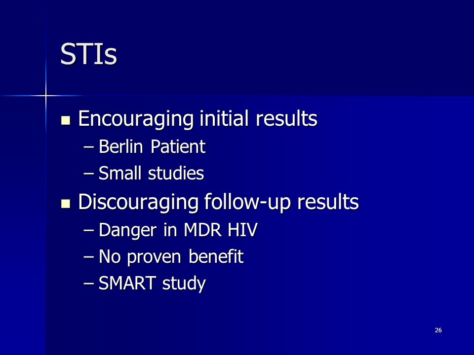 26 STIs Encouraging initial results Encouraging initial results –Berlin Patient –Small studies Discouraging follow-up results Discouraging follow-up results –Danger in MDR HIV –No proven benefit –SMART study