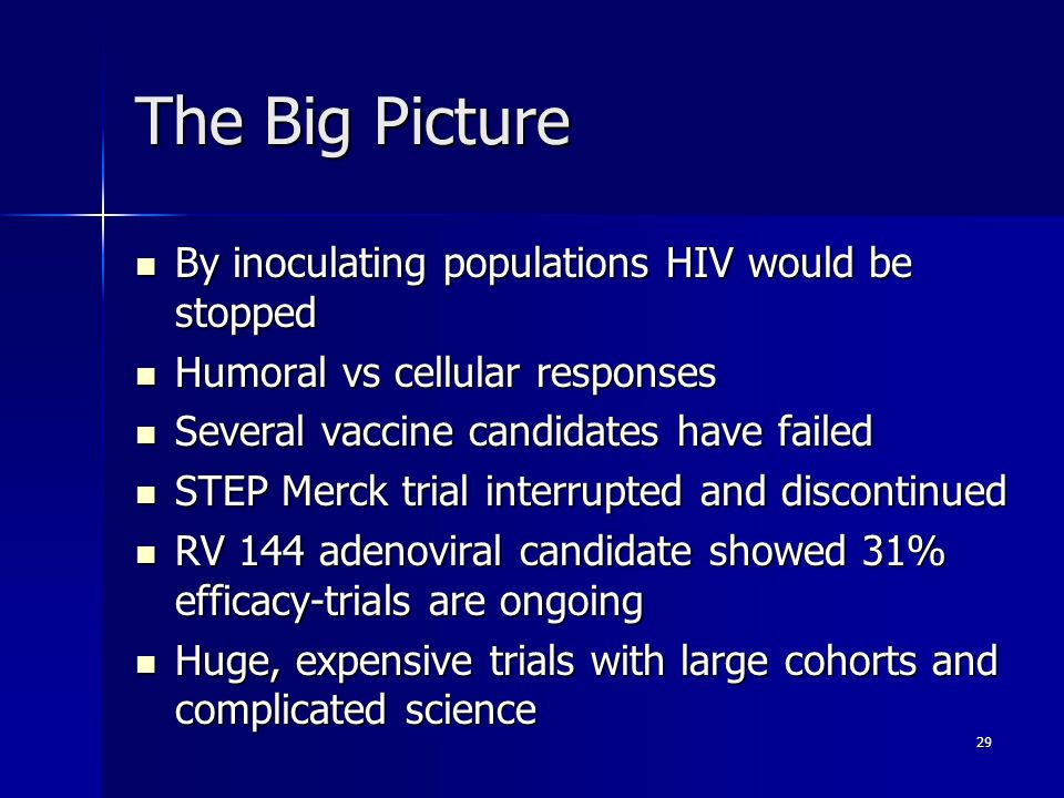 29 The Big Picture By inoculating populations HIV would be stopped By inoculating populations HIV would be stopped Humoral vs cellular responses Humoral vs cellular responses Several vaccine candidates have failed Several vaccine candidates have failed STEP Merck trial interrupted and discontinued STEP Merck trial interrupted and discontinued RV 144 adenoviral candidate showed 31% efficacy-trials are ongoing RV 144 adenoviral candidate showed 31% efficacy-trials are ongoing Huge, expensive trials with large cohorts and complicated science Huge, expensive trials with large cohorts and complicated science