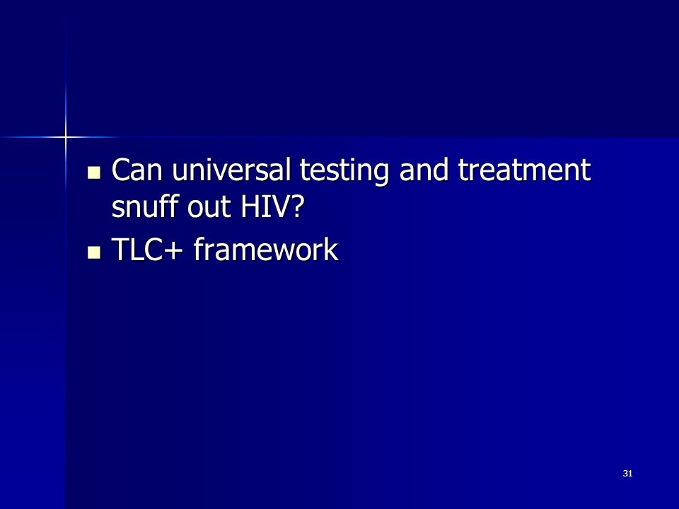 31 Can universal testing and treatment snuff out HIV? Can universal testing and treatment snuff out HIV? TLC+ framework TLC+ framework