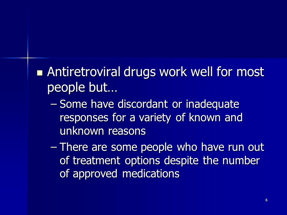 6 Antiretroviral drugs work well for most people but… Antiretroviral drugs work well for most people but… –Some have discordant or inadequate responses for a variety of known and unknown reasons –There are some people who have run out of treatment options despite the number of approved medications