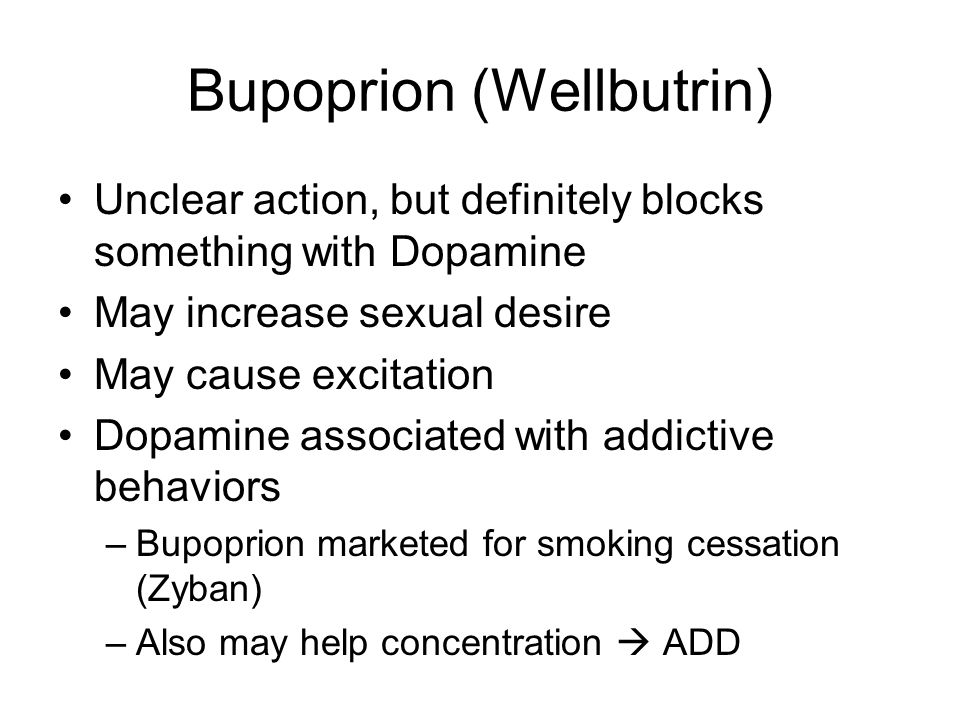 Bupoprion (Wellbutrin) Unclear action, but definitely blocks something with Dopamine May increase sexual desire May cause excitation Dopamine associated with addictive behaviors –Bupoprion marketed for smoking cessation (Zyban) –Also may help concentration  ADD