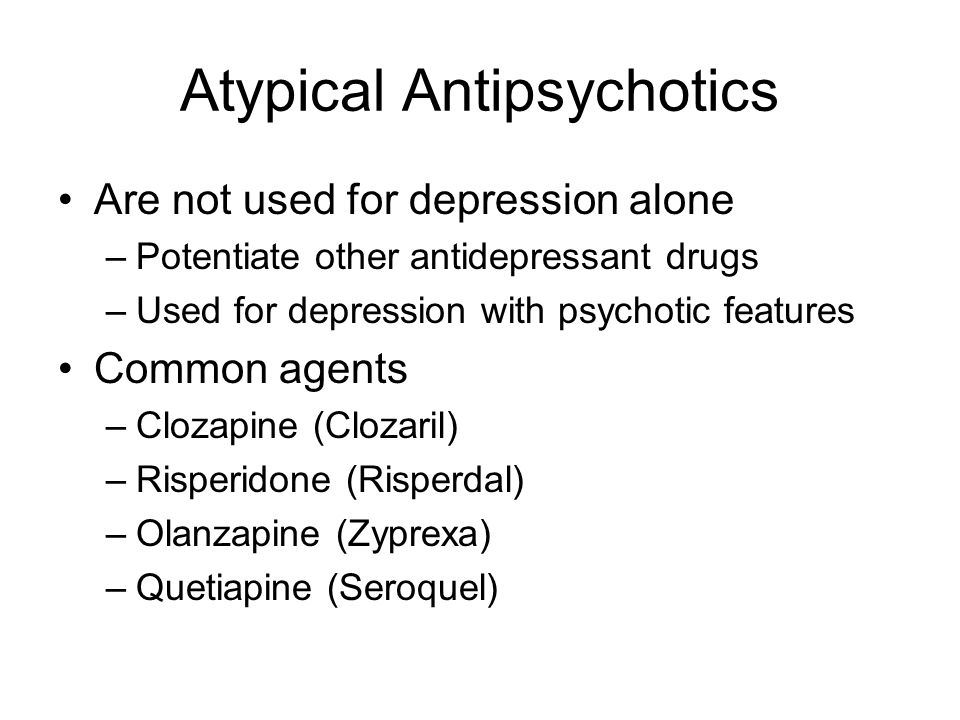 Atypical Antipsychotics Are not used for depression alone –Potentiate other antidepressant drugs –Used for depression with psychotic features Common agents –Clozapine (Clozaril) –Risperidone (Risperdal) –Olanzapine (Zyprexa) –Quetiapine (Seroquel)