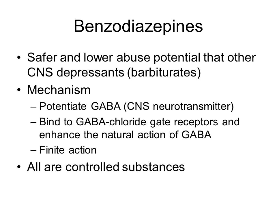 Benzodiazepines Safer and lower abuse potential that other CNS depressants (barbiturates) Mechanism –Potentiate GABA (CNS neurotransmitter) –Bind to GABA-chloride gate receptors and enhance the natural action of GABA –Finite action All are controlled substances
