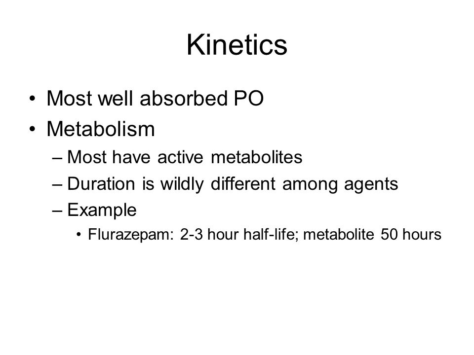 Kinetics Most well absorbed PO Metabolism –Most have active metabolites –Duration is wildly different among agents –Example Flurazepam: 2-3 hour half-life; metabolite 50 hours
