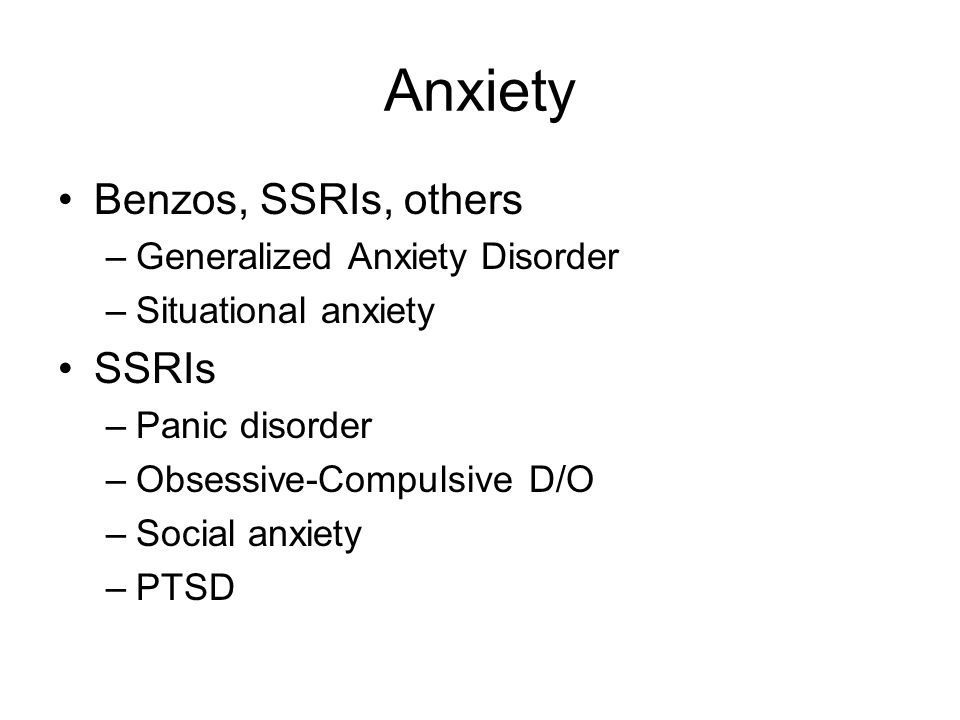 Anxiety Benzos, SSRIs, others –Generalized Anxiety Disorder –Situational anxiety SSRIs –Panic disorder –Obsessive-Compulsive D/O –Social anxiety –PTSD