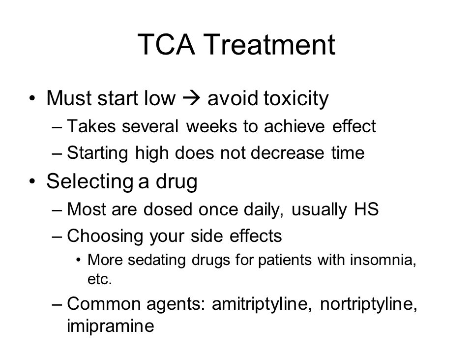 TCA Treatment Must start low  avoid toxicity –Takes several weeks to achieve effect –Starting high does not decrease time Selecting a drug –Most are dosed once daily, usually HS –Choosing your side effects More sedating drugs for patients with insomnia, etc.