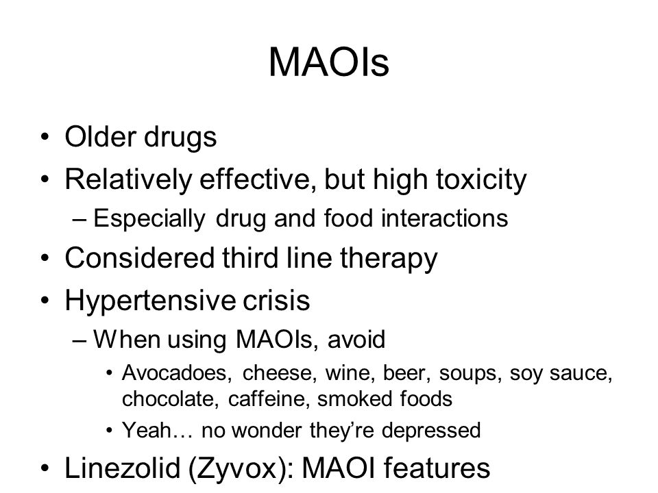 MAOIs Older drugs Relatively effective, but high toxicity –Especially drug and food interactions Considered third line therapy Hypertensive crisis –When using MAOIs, avoid Avocadoes, cheese, wine, beer, soups, soy sauce, chocolate, caffeine, smoked foods Yeah… no wonder they're depressed Linezolid (Zyvox): MAOI features