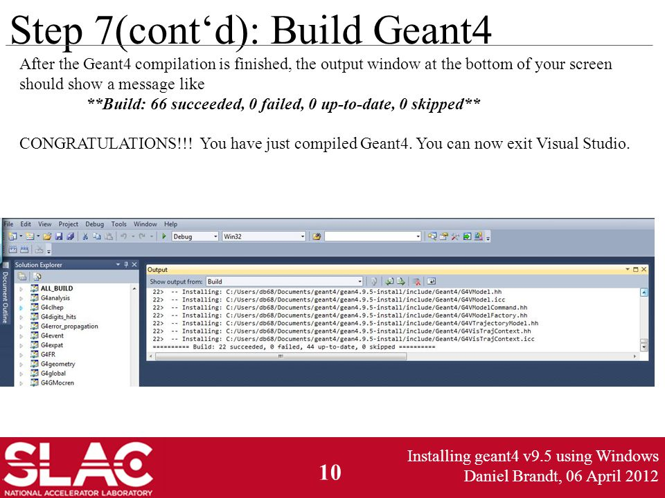 10 Step 7(cont'd): Build Geant4 After the Geant4 compilation is finished, the output window at the bottom of your screen should show a message like **Build: 66 succeeded, 0 failed, 0 up-to-date, 0 skipped** CONGRATULATIONS!!.