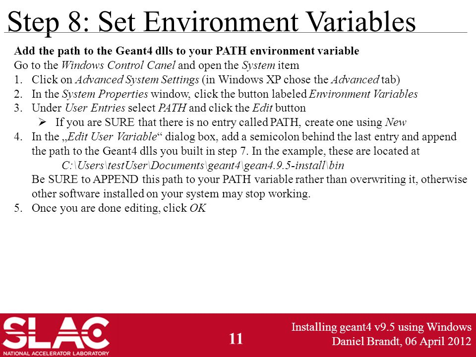 "11 Step 8: Set Environment Variables Add the path to the Geant4 dlls to your PATH environment variable Go to the Windows Control Canel and open the System item 1.Click on Advanced System Settings (in Windows XP chose the Advanced tab) 2.In the System Properties window, click the button labeled Environment Variables 3.Under User Entries select PATH and click the Edit button  If you are SURE that there is no entry called PATH, create one using New 4.In the ""Edit User Variable dialog box, add a semicolon behind the last entry and append the path to the Geant4 dlls you built in step 7."