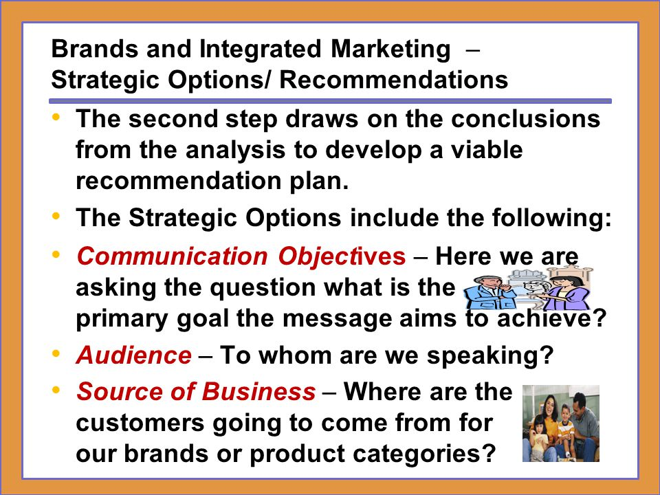 Brands and Integrated Marketing – Strategic Options/ Recommendations Brand Positioning and Benefits – How are we to position the brand, and what are the benefits that will build brand equity.