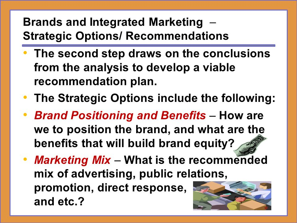 Brands and Integrated Marketing – Strategic Options/ Recommendations Rationale – How does the recommended strategy relate to and what effect is it expected to have on brand equity.