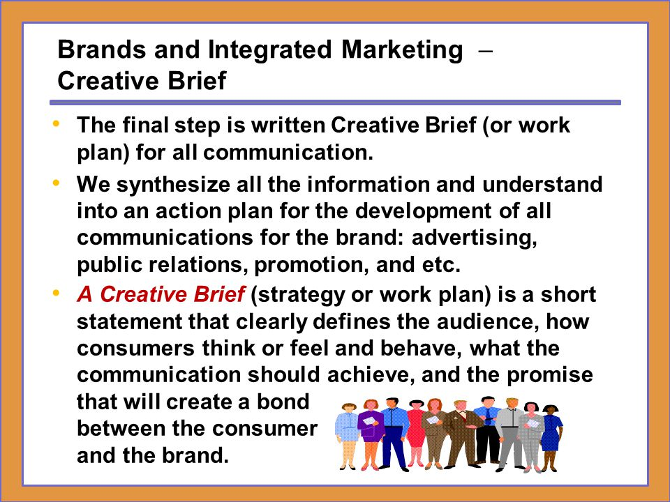 Brands and Integrated Marketing – Key Components of a Creative Strategy A Typical Creative Brief Strategy Would Include the Following: Key Observation – The most important market/ consumer factor that dictates the strategy.