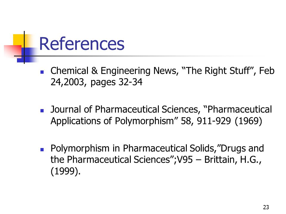 23 References Chemical & Engineering News, The Right Stuff , Feb 24,2003, pages 32-34 Journal of Pharmaceutical Sciences, Pharmaceutical Applications of Polymorphism 58, 911-929 (1969) Polymorphism in Pharmaceutical Solids, Drugs and the Pharmaceutical Sciences ;V95 – Brittain, H.G., (1999).