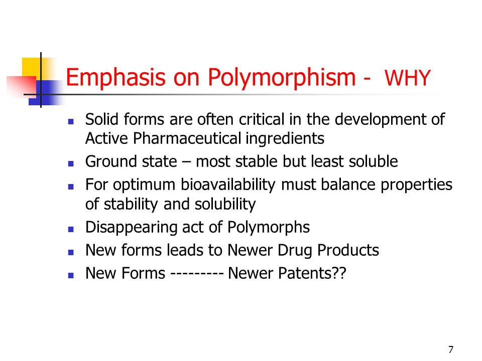7 Emphasis on Polymorphism - WHY Solid forms are often critical in the development of Active Pharmaceutical ingredients Ground state – most stable but least soluble For optimum bioavailability must balance properties of stability and solubility Disappearing act of Polymorphs New forms leads to Newer Drug Products New Forms --------- Newer Patents