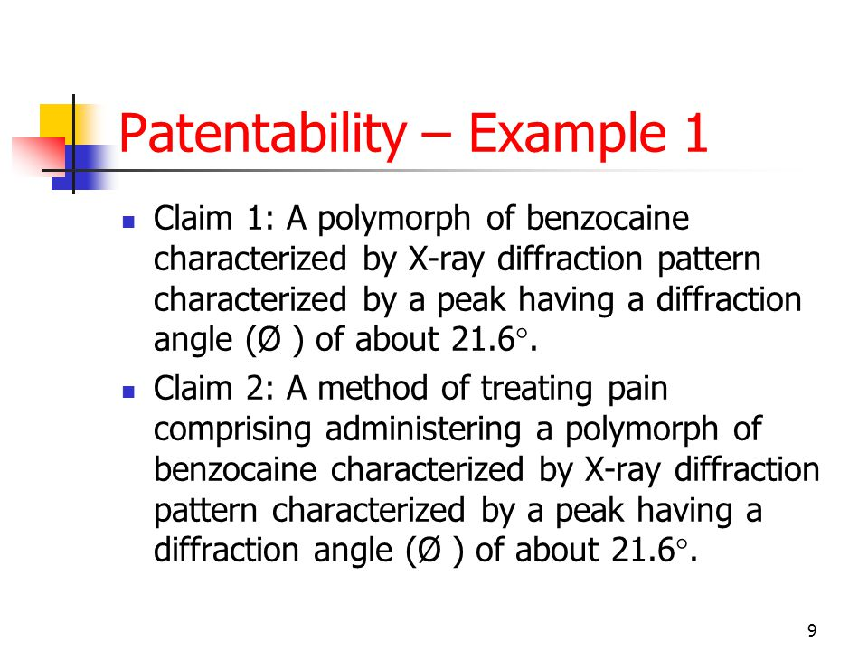 9 Patentability – Example 1 Claim 1: A polymorph of benzocaine characterized by X-ray diffraction pattern characterized by a peak having a diffraction angle (Ø ) of about 21.6°.