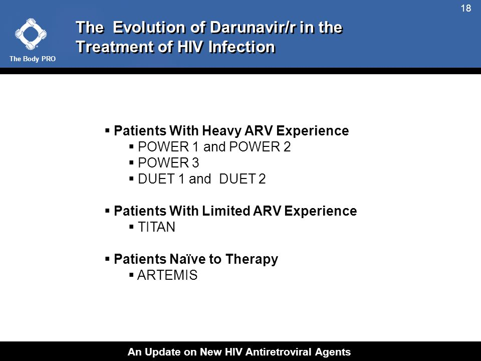The Body PRO An Update on New HIV Antiretroviral Agents 18 The Evolution of Darunavir/r in the Treatment of HIV Infection  Patients With Heavy ARV Experience  POWER 1 and POWER 2  POWER 3  DUET 1 and DUET 2  Patients With Limited ARV Experience  TITAN  Patients Naïve to Therapy  ARTEMIS