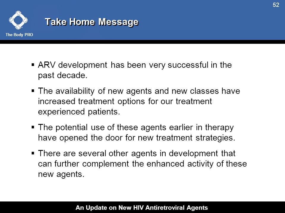 The Body PRO An Update on New HIV Antiretroviral Agents 52 Take Home Message  ARV development has been very successful in the past decade.