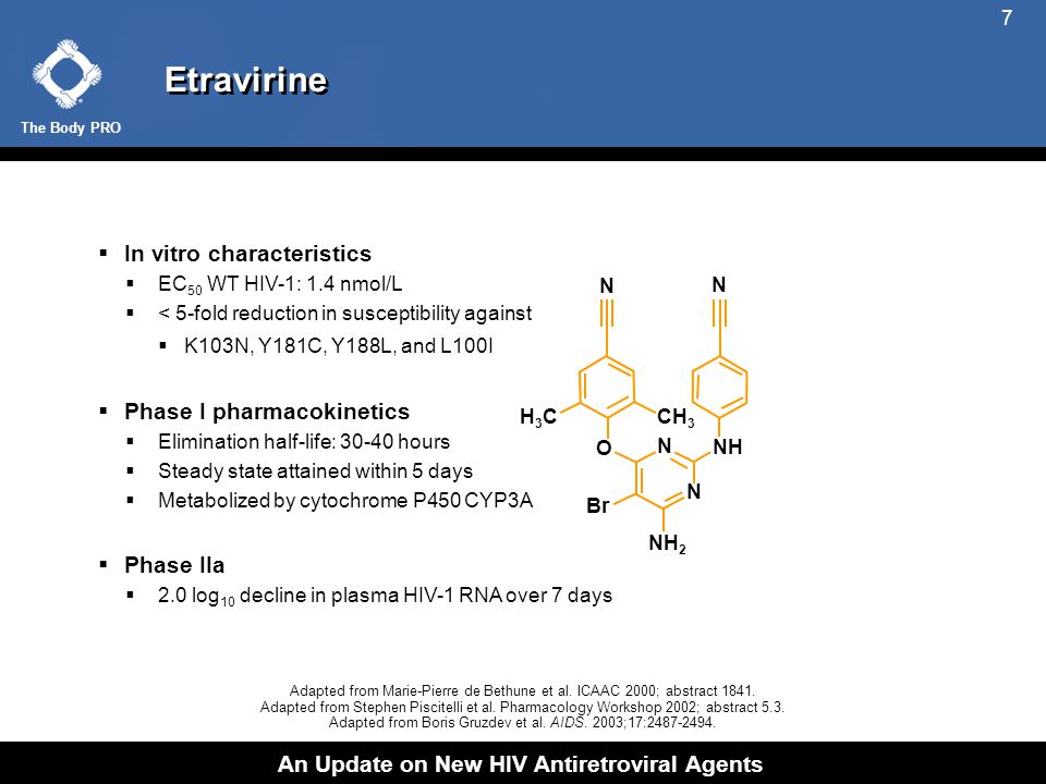 The Body PRO An Update on New HIV Antiretroviral Agents 7 Etravirine  In vitro characteristics  EC 50 WT HIV-1: 1.4 nmol/L  < 5-fold reduction in susceptibility against  K103N, Y181C, Y188L, and L100I  Phase I pharmacokinetics  Elimination half-life: 30-40 hours  Steady state attained within 5 days  Metabolized by cytochrome P450 CYP3A  Phase IIa  2.0 log 10 decline in plasma HIV-1 RNA over 7 days Adapted from Marie-Pierre de Bethune et al.