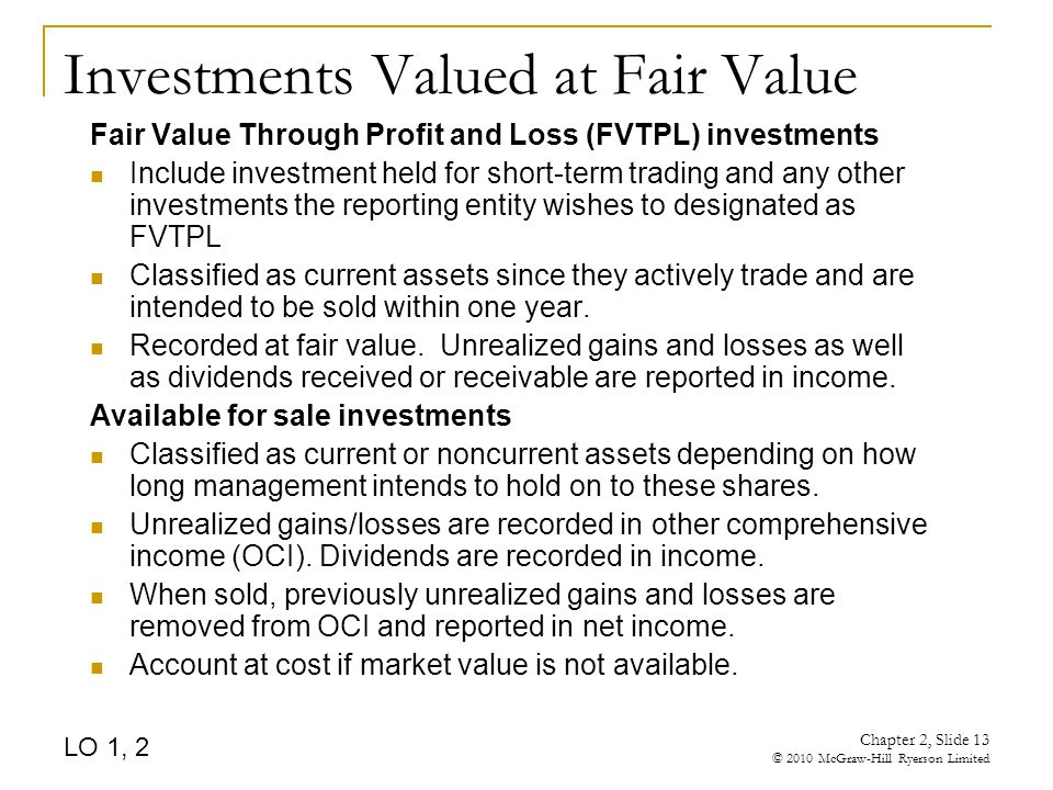 Chapter 2, Slide 13 © 2010 McGraw-Hill Ryerson Limited Investments Valued at Fair Value Fair Value Through Profit and Loss (FVTPL) investments Include investment held for short-term trading and any other investments the reporting entity wishes to designated as FVTPL Classified as current assets since they actively trade and are intended to be sold within one year.