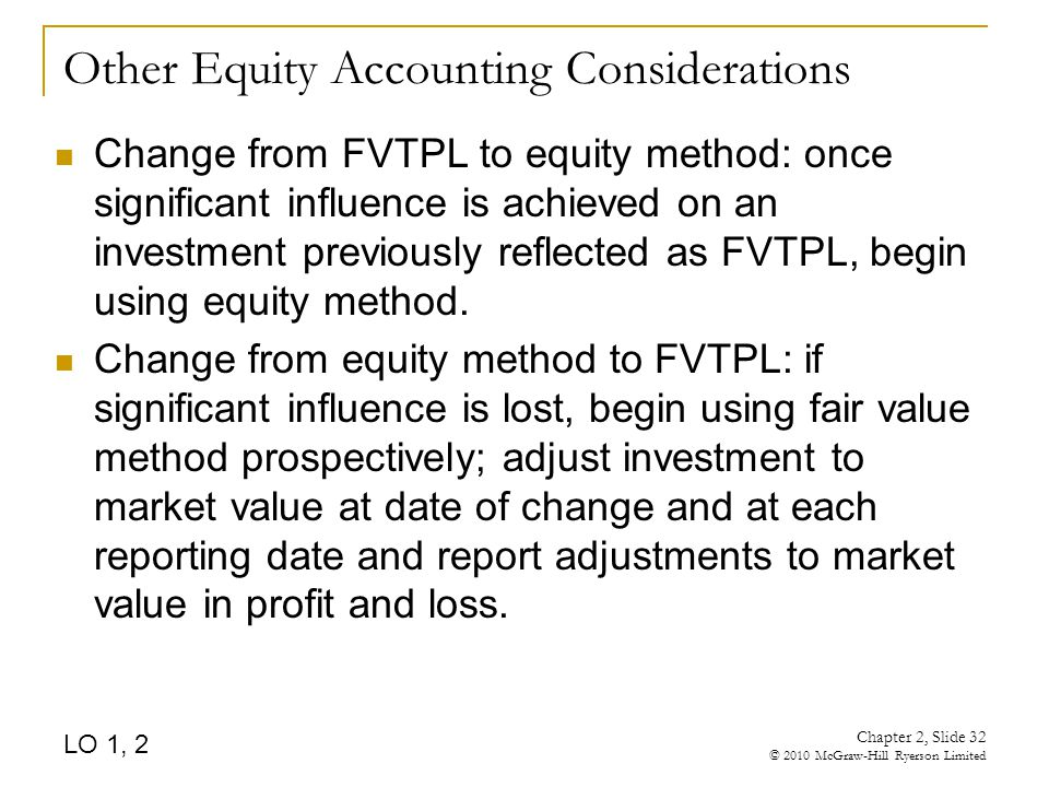 Chapter 2, Slide 32 © 2010 McGraw-Hill Ryerson Limited Other Equity Accounting Considerations Change from FVTPL to equity method: once significant influence is achieved on an investment previously reflected as FVTPL, begin using equity method.