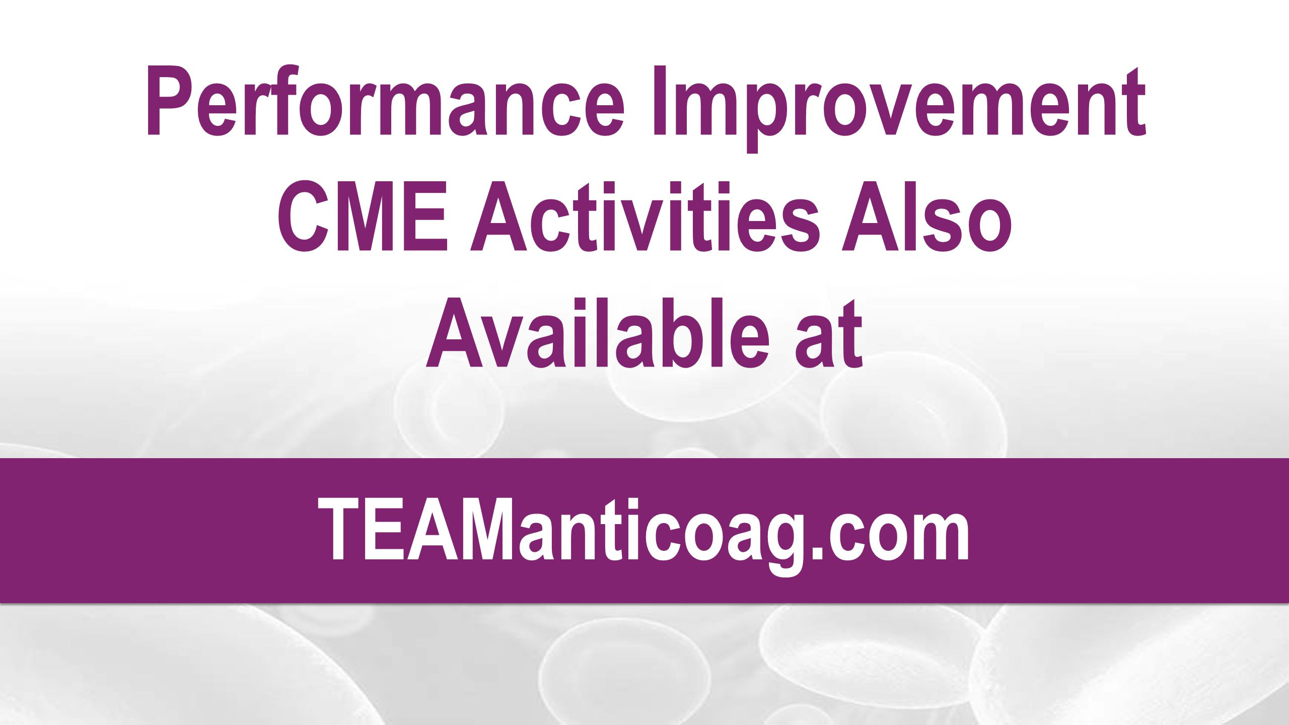 Performance Improvement CME Activities Also Available at TEAManticoag.com