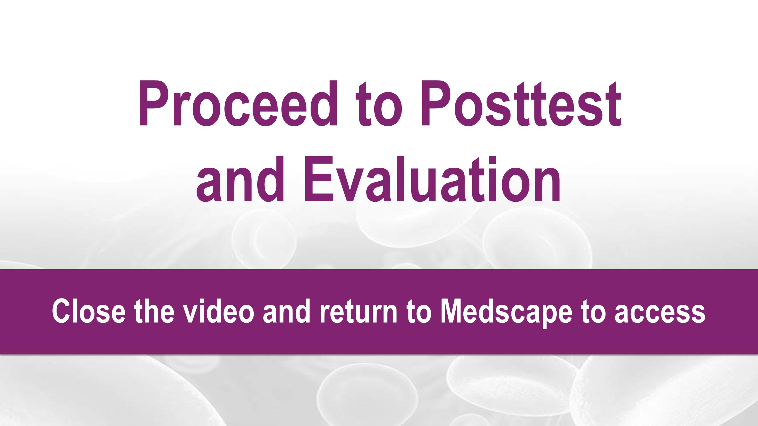 Proceed to Posttest and Evaluation Close the video and return to Medscape to access