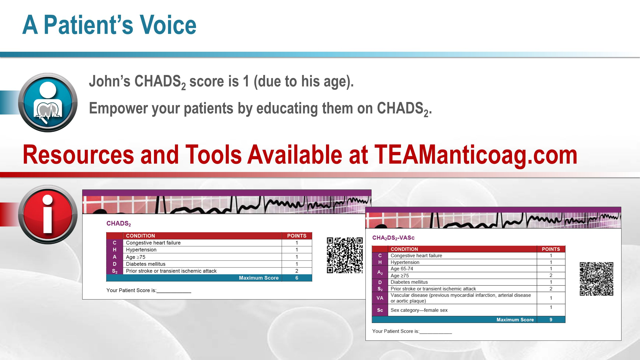 John's CHADS 2 score is 1 (due to his age). Empower your patients by educating them on CHADS 2. A Patient's Voice Resources and Tools Available at TEA