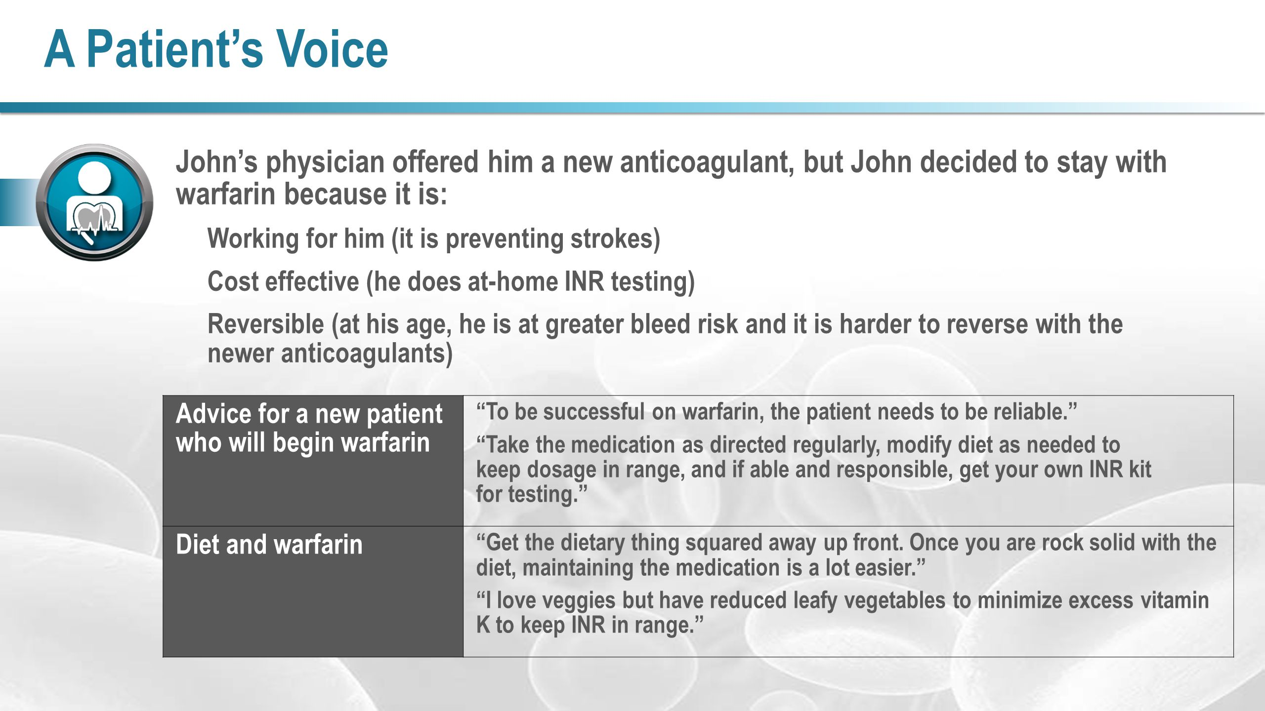 A Patient's Voice John's physician offered him a new anticoagulant, but John decided to stay with warfarin because it is: Working for him (it is preve