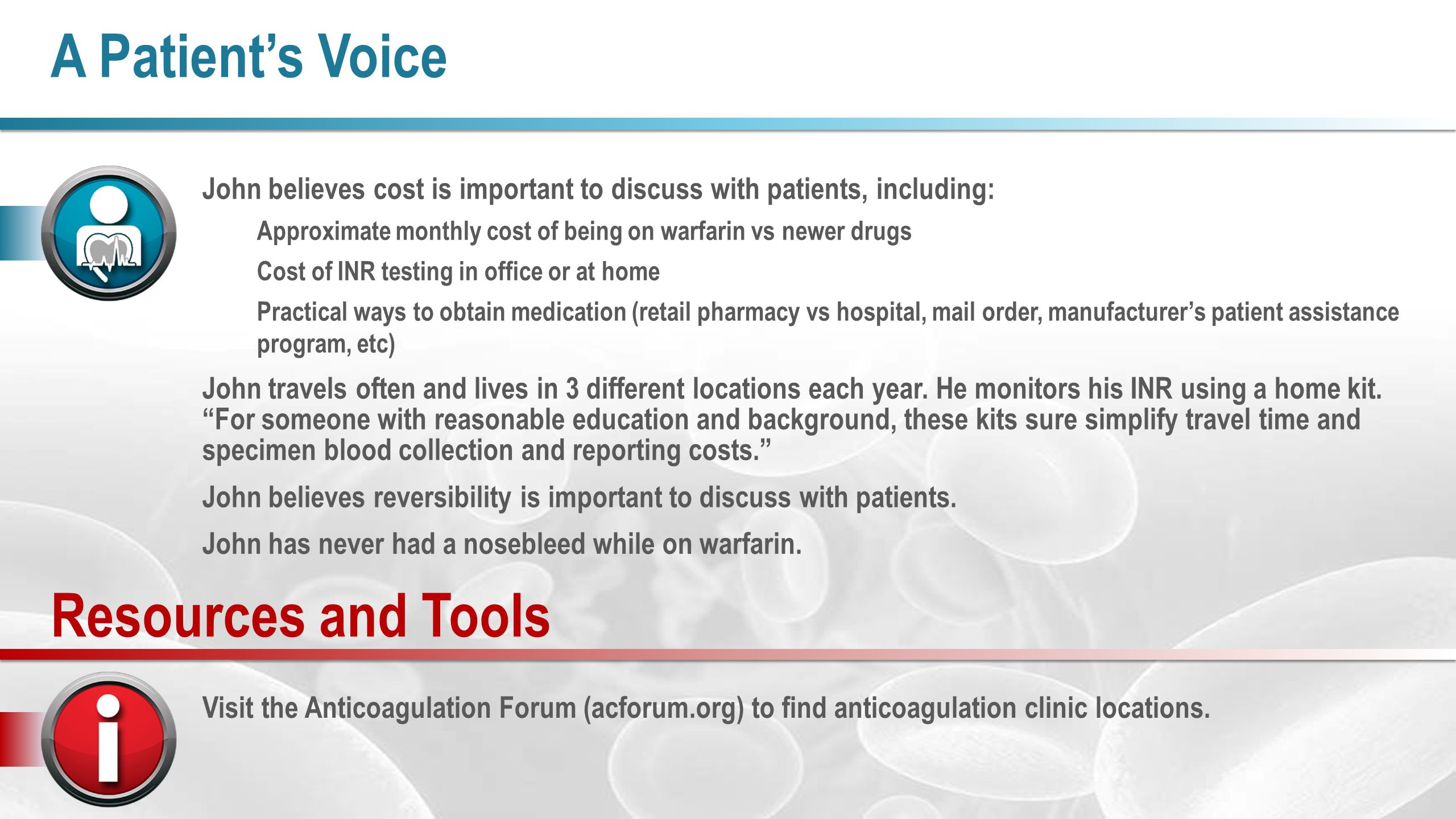 A Patient's Voice John believes cost is important to discuss with patients, including: Approximate monthly cost of being on warfarin vs newer drugs Cost of INR testing in office or at home Practical ways to obtain medication (retail pharmacy vs hospital, mail order, manufacturer's patient assistance program, etc) John travels often and lives in 3 different locations each year.