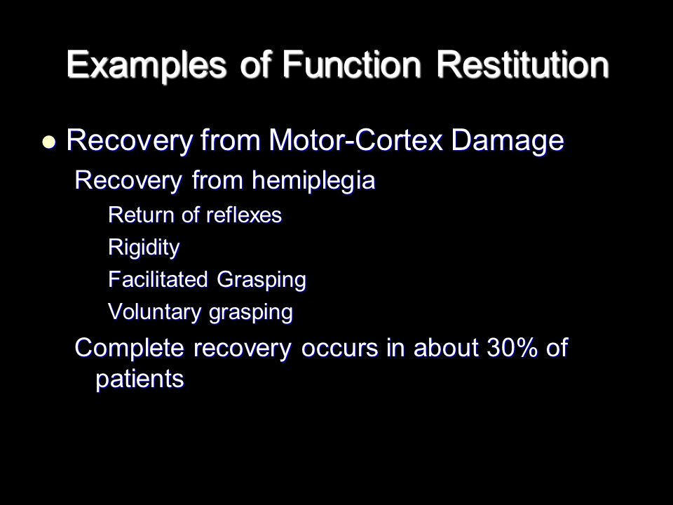 Examples of Function Restitution Recovery from Motor-Cortex Damage Recovery from Motor-Cortex Damage Recovery from hemiplegia Return of reflexes Rigidity Facilitated Grasping Voluntary grasping Complete recovery occurs in about 30% of patients