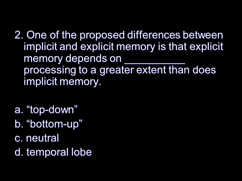 2. One of the proposed differences between implicit and explicit memory is that explicit memory depends on __________ processing to a greater extent t