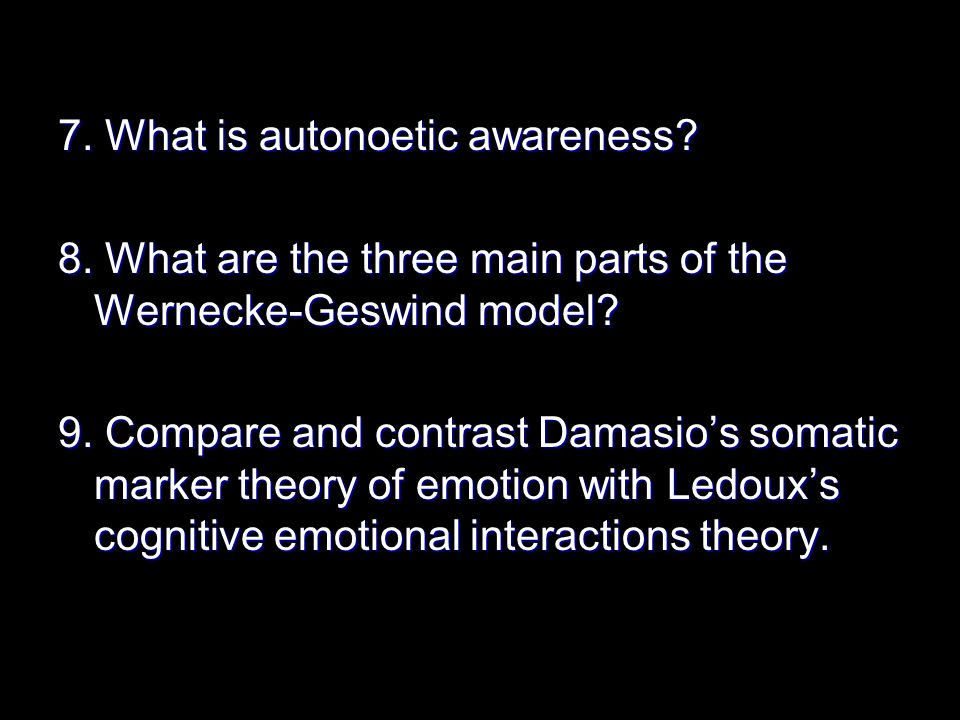 7. What is autonoetic awareness. 8. What are the three main parts of the Wernecke-Geswind model.