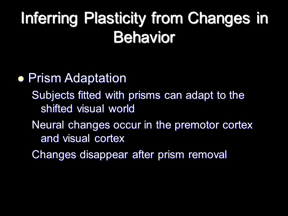 Inferring Plasticity from Changes in Behavior Prism Adaptation Prism Adaptation Subjects fitted with prisms can adapt to the shifted visual world Neural changes occur in the premotor cortex and visual cortex Changes disappear after prism removal