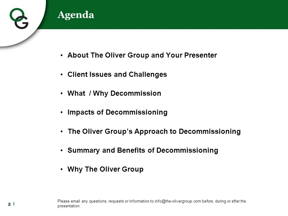 2 l Agenda About The Oliver Group and Your Presenter Client Issues and Challenges What / Why Decommission Impacts of Decommissioning The Oliver Group's Approach to Decommissioning Summary and Benefits of Decommissioning Why The Oliver Group Please email any questions, requests or information to info@the-olivergroup.com before, during or after the presentation.