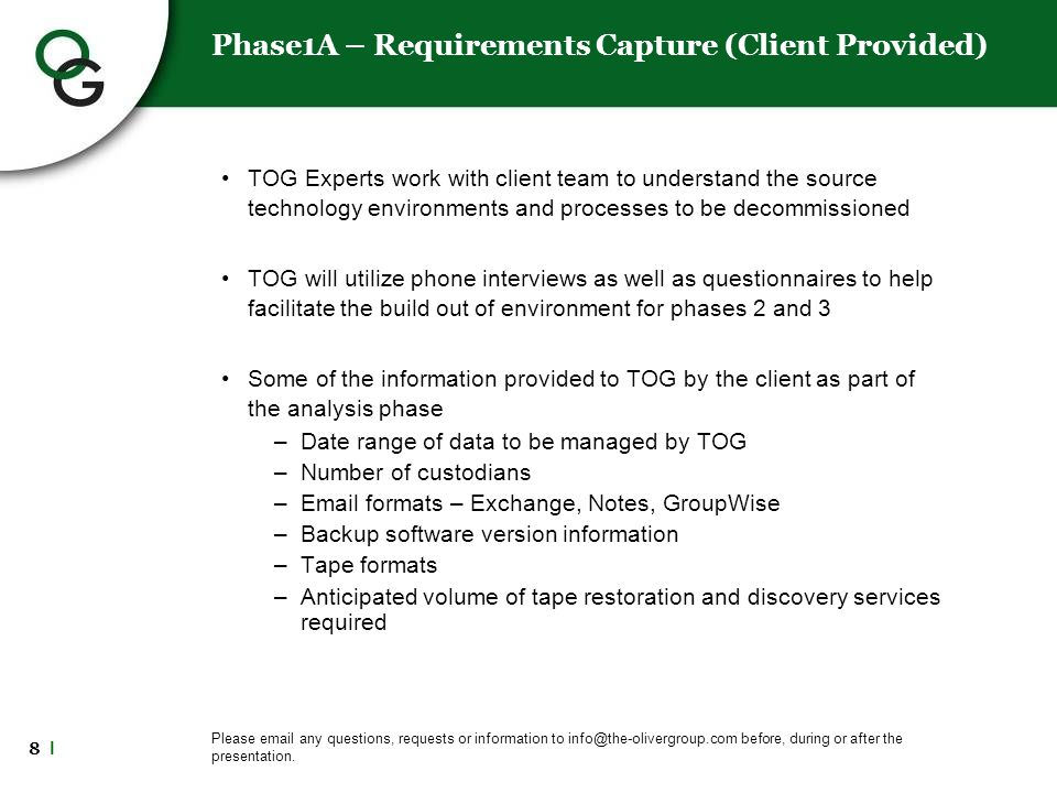 8 l Phase1A – Requirements Capture (Client Provided) TOG Experts work with client team to understand the source technology environments and processes to be decommissioned TOG will utilize phone interviews as well as questionnaires to help facilitate the build out of environment for phases 2 and 3 Some of the information provided to TOG by the client as part of the analysis phase –Date range of data to be managed by TOG –Number of custodians –Email formats – Exchange, Notes, GroupWise –Backup software version information –Tape formats –Anticipated volume of tape restoration and discovery services required Please email any questions, requests or information to info@the-olivergroup.com before, during or after the presentation.