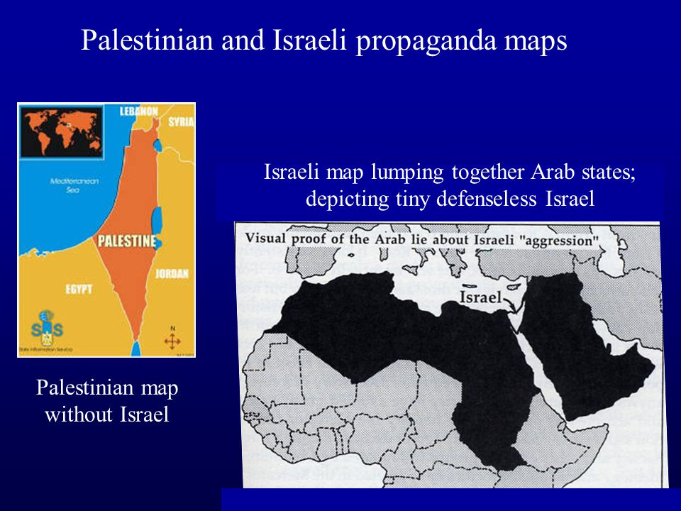 Palestinian and Israeli propaganda maps Palestinian map without Israel Israeli map lumping together Arab states; depicting tiny defenseless Israel