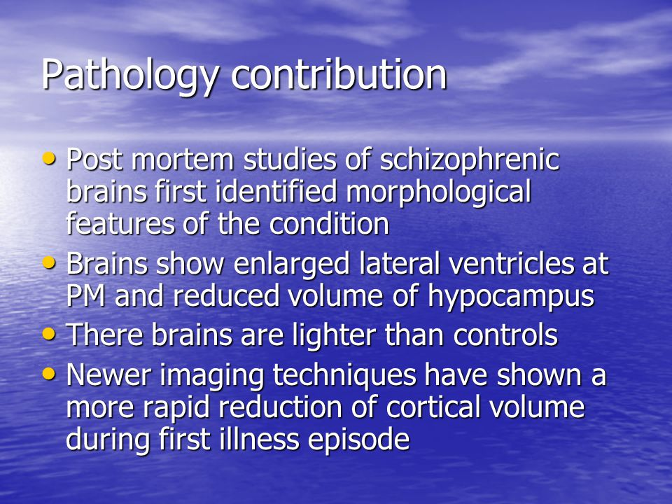 Pathology contribution Post mortem studies of schizophrenic brains first identified morphological features of the condition Post mortem studies of schizophrenic brains first identified morphological features of the condition Brains show enlarged lateral ventricles at PM and reduced volume of hypocampus Brains show enlarged lateral ventricles at PM and reduced volume of hypocampus There brains are lighter than controls There brains are lighter than controls Newer imaging techniques have shown a more rapid reduction of cortical volume during first illness episode Newer imaging techniques have shown a more rapid reduction of cortical volume during first illness episode