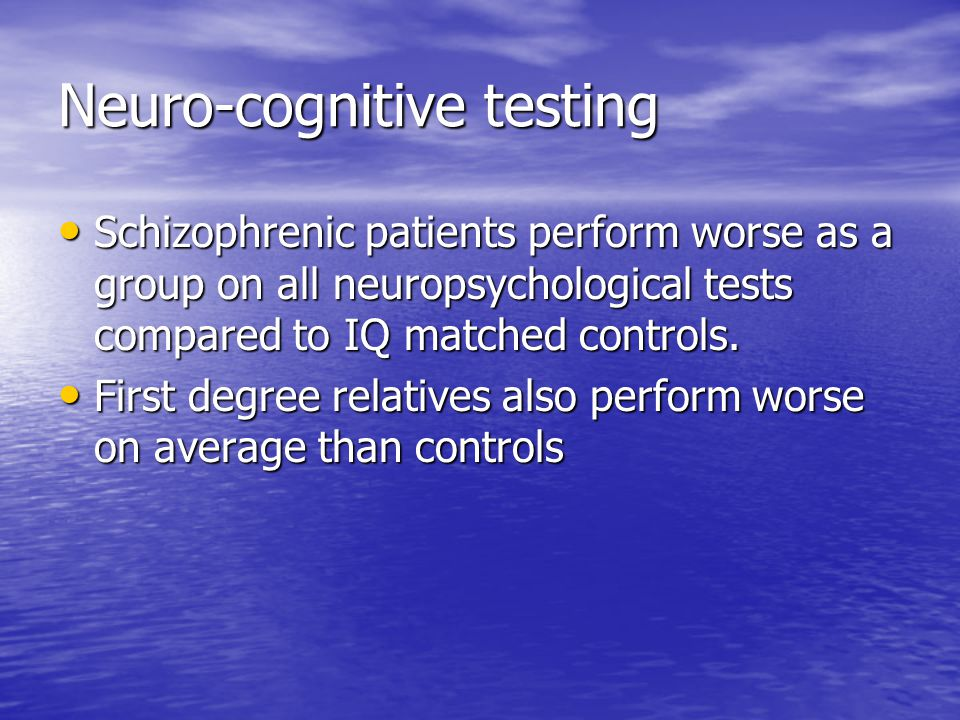 Neuro-cognitive testing Schizophrenic patients perform worse as a group on all neuropsychological tests compared to IQ matched controls.