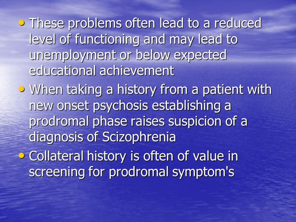 These problems often lead to a reduced level of functioning and may lead to unemployment or below expected educational achievement These problems often lead to a reduced level of functioning and may lead to unemployment or below expected educational achievement When taking a history from a patient with new onset psychosis establishing a prodromal phase raises suspicion of a diagnosis of Scizophrenia When taking a history from a patient with new onset psychosis establishing a prodromal phase raises suspicion of a diagnosis of Scizophrenia Collateral history is often of value in screening for prodromal symptom s Collateral history is often of value in screening for prodromal symptom s