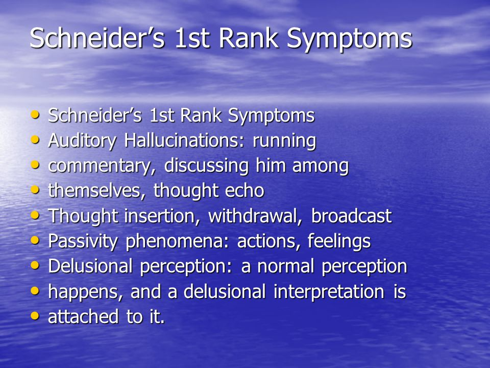 Schneider's 1st Rank Symptoms Schneider's 1st Rank Symptoms Schneider's 1st Rank Symptoms Auditory Hallucinations: running Auditory Hallucinations: running commentary, discussing him among commentary, discussing him among themselves, thought echo themselves, thought echo Thought insertion, withdrawal, broadcast Thought insertion, withdrawal, broadcast Passivity phenomena: actions, feelings Passivity phenomena: actions, feelings Delusional perception: a normal perception Delusional perception: a normal perception happens, and a delusional interpretation is happens, and a delusional interpretation is attached to it.