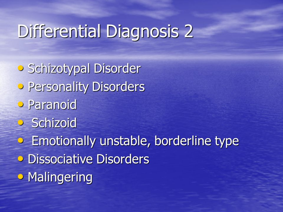 Differential Diagnosis 2 Schizotypal Disorder Schizotypal Disorder Personality Disorders Personality Disorders Paranoid Paranoid Schizoid Schizoid Emotionally unstable, borderline type Emotionally unstable, borderline type Dissociative Disorders Dissociative Disorders Malingering Malingering