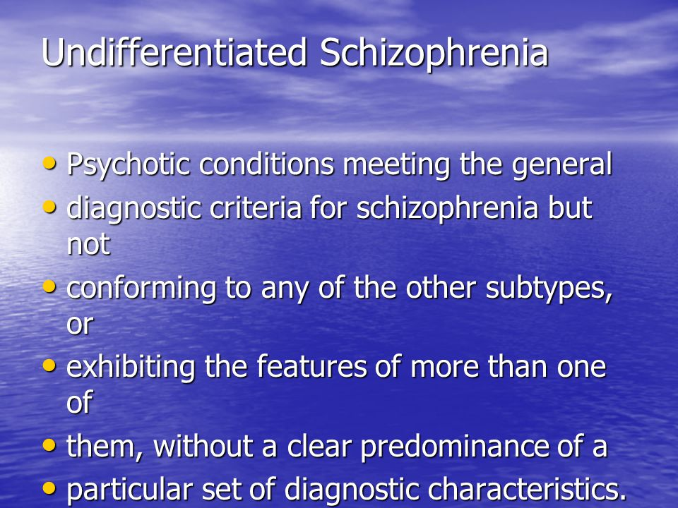 Undifferentiated Schizophrenia Psychotic conditions meeting the general Psychotic conditions meeting the general diagnostic criteria for schizophrenia but not diagnostic criteria for schizophrenia but not conforming to any of the other subtypes, or conforming to any of the other subtypes, or exhibiting the features of more than one of exhibiting the features of more than one of them, without a clear predominance of a them, without a clear predominance of a particular set of diagnostic characteristics.