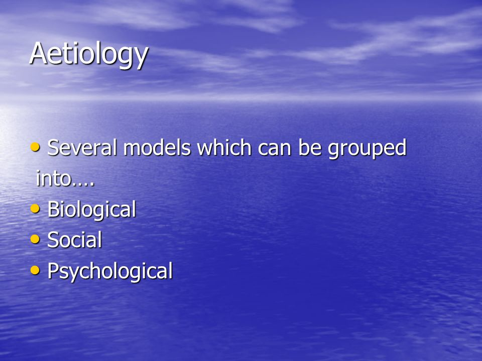 Aetiology Several models which can be grouped Several models which can be grouped into….