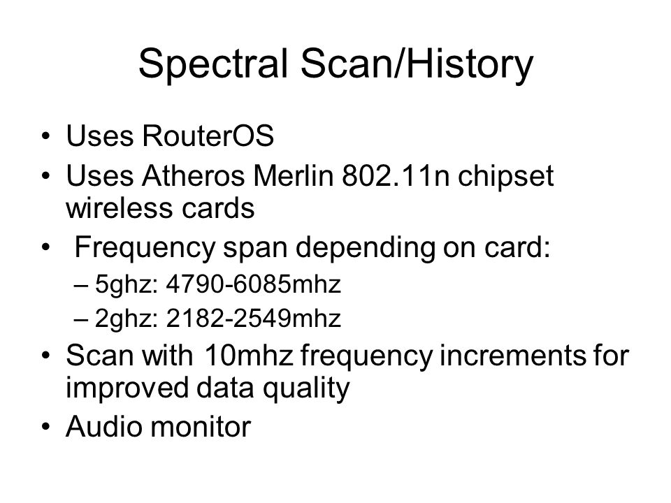 Spectral Scan/History Uses RouterOS Uses Atheros Merlin 802.11n chipset wireless cards Frequency span depending on card: –5ghz: 4790-6085mhz –2ghz: 21
