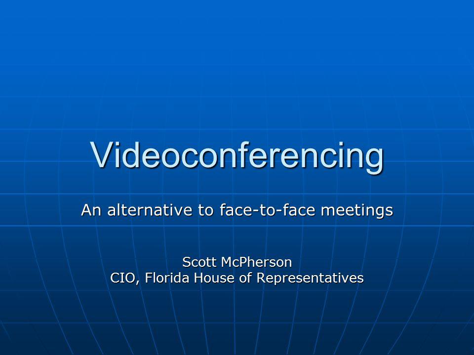 Videoconferencing An alternative to face-to-face meetings Scott McPherson CIO, Florida House of Representatives