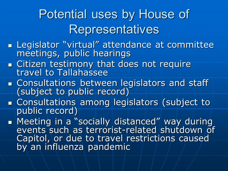 Potential uses by House of Representatives Legislator virtual attendance at committee meetings, public hearings Legislator virtual attendance at committee meetings, public hearings Citizen testimony that does not require travel to Tallahassee Citizen testimony that does not require travel to Tallahassee Consultations between legislators and staff (subject to public record) Consultations between legislators and staff (subject to public record) Consultations among legislators (subject to public record) Consultations among legislators (subject to public record) Meeting in a socially distanced way during events such as terrorist-related shutdown of Capitol, or due to travel restrictions caused by an influenza pandemic Meeting in a socially distanced way during events such as terrorist-related shutdown of Capitol, or due to travel restrictions caused by an influenza pandemic