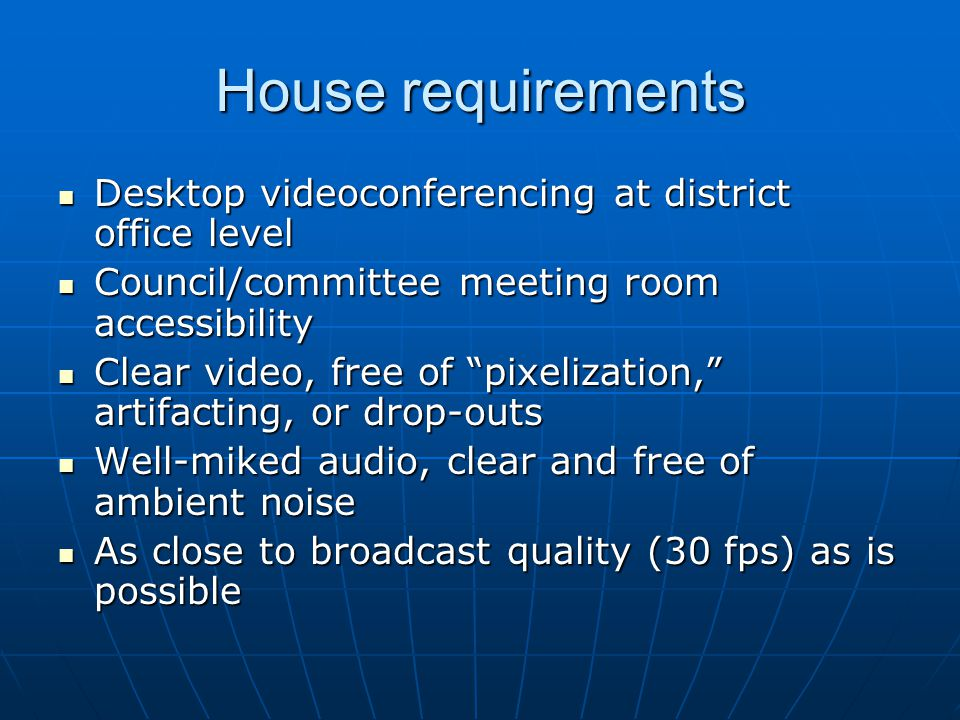 House requirements Desktop videoconferencing at district office level Desktop videoconferencing at district office level Council/committee meeting room accessibility Council/committee meeting room accessibility Clear video, free of pixelization, artifacting, or drop-outs Clear video, free of pixelization, artifacting, or drop-outs Well-miked audio, clear and free of ambient noise Well-miked audio, clear and free of ambient noise As close to broadcast quality (30 fps) as is possible As close to broadcast quality (30 fps) as is possible