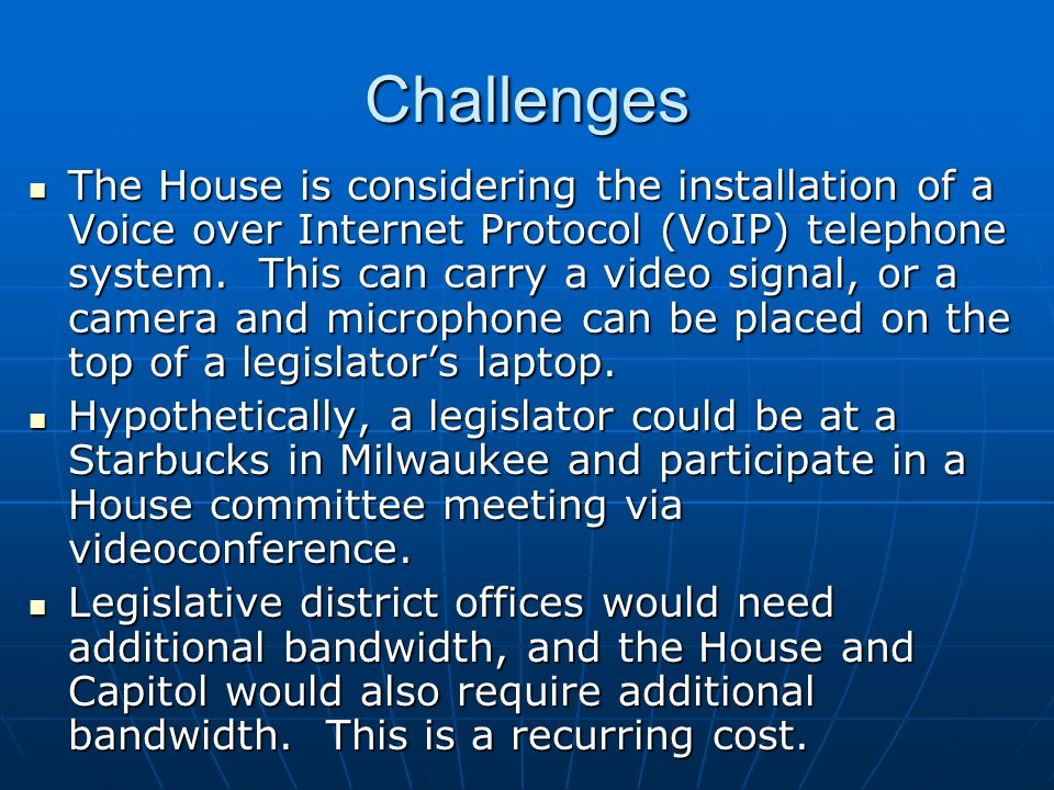Challenges The House is considering the installation of a Voice over Internet Protocol (VoIP) telephone system. This can carry a video signal, or a ca