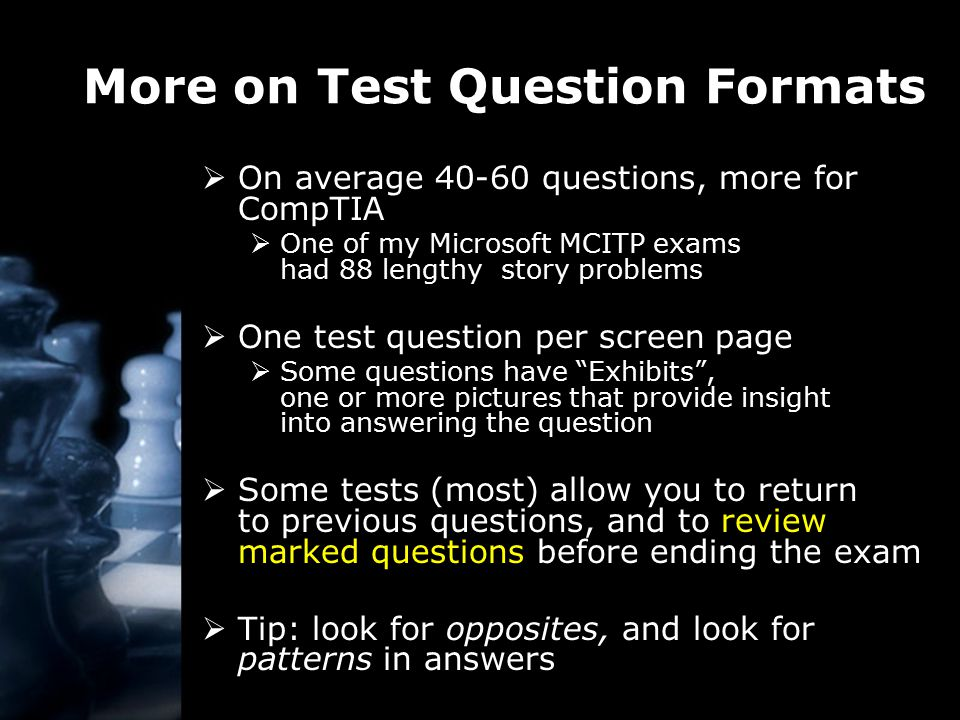 More on Test Question Formats  On average 40-60 questions, more for CompTIA  One of my Microsoft MCITP exams had 88 lengthy story problems  One test question per screen page  Some questions have Exhibits , one or more pictures that provide insight into answering the question  Some tests (most) allow you to return to previous questions, and to review marked questions before ending the exam  Tip: look for opposites, and look for patterns in answers